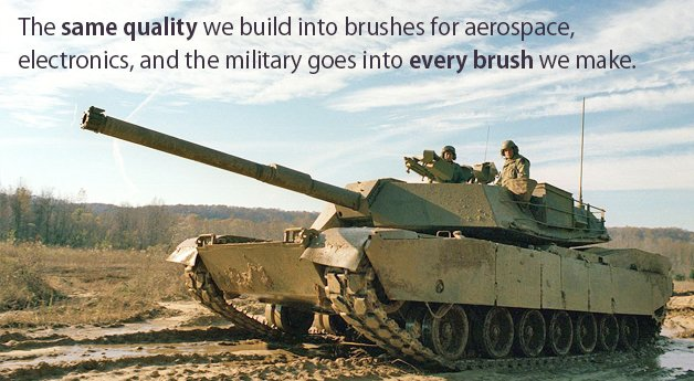The same quality we build into brushes for aerospace, electronics, and the military goes into every brush we make